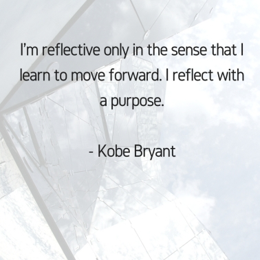 I'm reflective only in the sense that I learn to move forward. I reflect with a purpose. Kobe Bryant