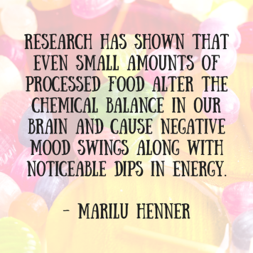 Research has shown that even small amounts of processed food alter the chemical balance in our brain and cause negative mood swings along with noticeable dips ill energy. Marilu Henner