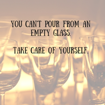 You can't pour from an empty glass.Take care of yourself.