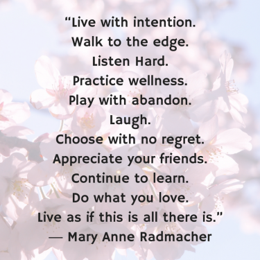 """Live with intention.Walk to the edge.Listen Hard.Practice wellness.Play with abandon.Laugh.Choose with no regret.Appreciate your friends.Continue to learn.Do what you love.Live as if"