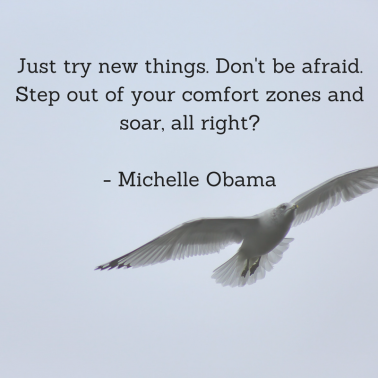 Just try new things. Don't be afraid. Step out of your comfort zones and soar, all right_ - Michelle Obama